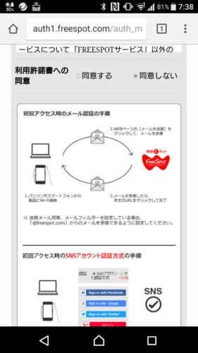 名称ふりーすぽっと FREESPOT(フリースポット) SSIDFREESPOT 利用料金無料 利用登録必要(利用規約同意のみ) 認証方法(認証有無)メールアドレス登録 SNS(Facebook・Google・Twitter・Yahoo!JAPAN) ゲスト ログインID・パスワード不要 利用可能エリア指定のWi-Fiスポット内 接続提供時間365日24時間 接続制限時間(回)無制限 ※ゲスト認証方式は10分 接続制限回数(日)無制限 ※ゲスト認証方式は2回目の利用は3時間後 IPアドレス自動取得 DNSアドレス自動取得 利用可能端末 Wi-Fi規格(IEEE802.11 a/b/g/n)に準拠した無線LANを搭載した端末。  パソコン スマートフォン タブレット フィーチャーフォン(Wi-Fi対応端末であれば利用可能) 対応言語日本語 災害時対応なし フィルタリング機能なし Wi-Fi掲示ステッカーあり リーフレット・パンフレットなし 提供開始 提供元・問い合わせ先 Q&A(使えない場合)なし 利用規約 備考 メール認証方式